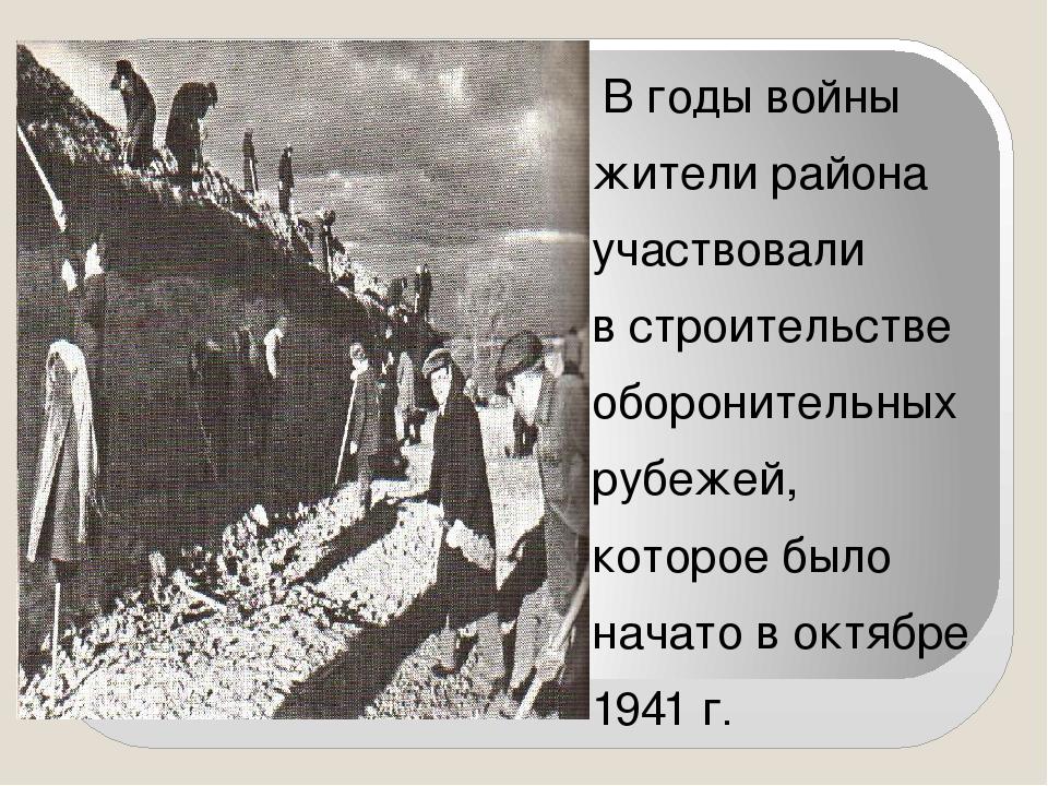 В годы войны жители района участвовали в строительстве оборонительных рубеже...