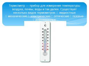 Термо́метр — прибор для измерения температуры воздуха, почвы, воды и так дале