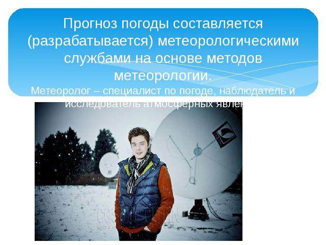 Прогноз погоды составляется (разрабатывается) метеорологическими службами на...