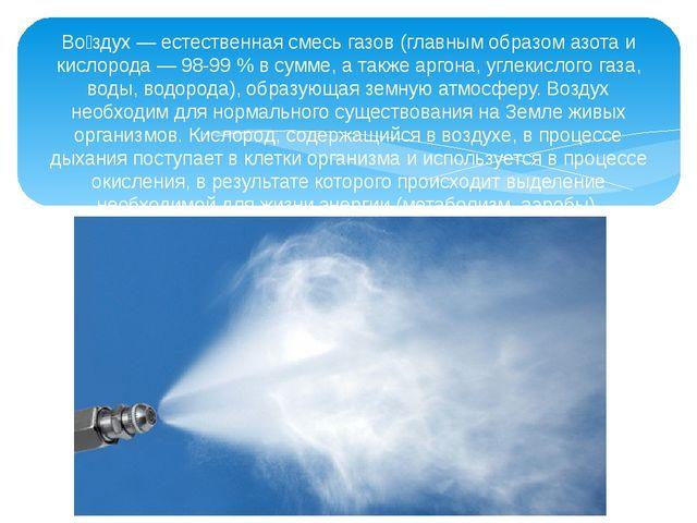 Во́здух — естественная смесь газов (главным образом азота и кислорода — 98-99...