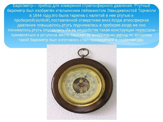 Баро́метр— прибор для измерения стратосферного давления. Ртутный барометр был...