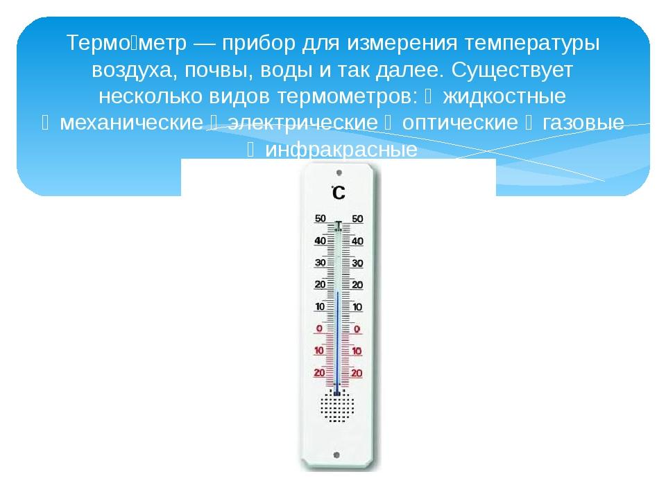 Термо́метр — прибор для измерения температуры воздуха, почвы, воды и так дале...