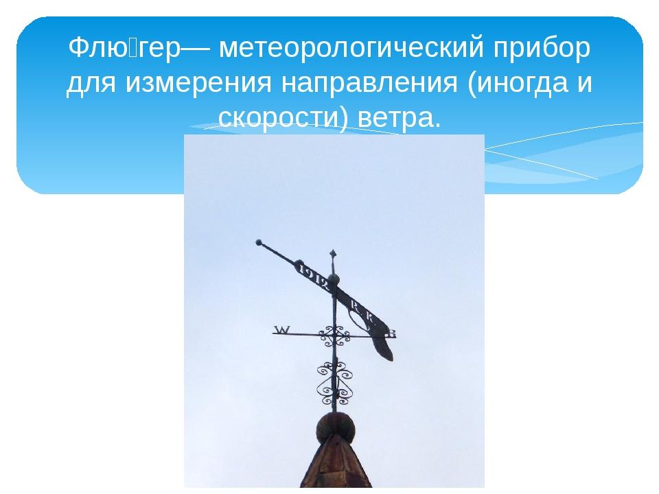 Флю́гер— метеорологический прибор для измерения направления (иногда и скорост...