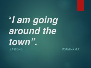 """I am going around the town"". LESSON 2 FORMINA M.A."
