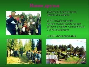 Наши друзья 1)Школьные лесничества Пудожского района 2) НП «Водлозерский» - л
