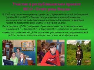 Участие в республиканском проекте ИСО «Течёт река Водла» В 2007 году школьни