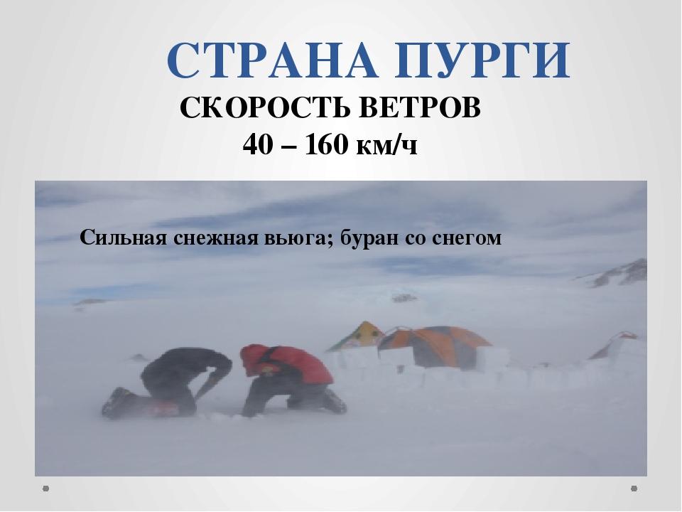 СТРАНА ПУРГИ СКОРОСТЬ ВЕТРОВ 40 – 160 км/ч Сильная снежная вьюга; буран со сн...