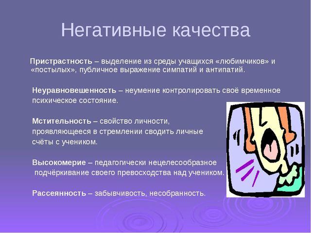 Негативные качества Пристрастность – выделение из среды учащихся «любимчиков»...