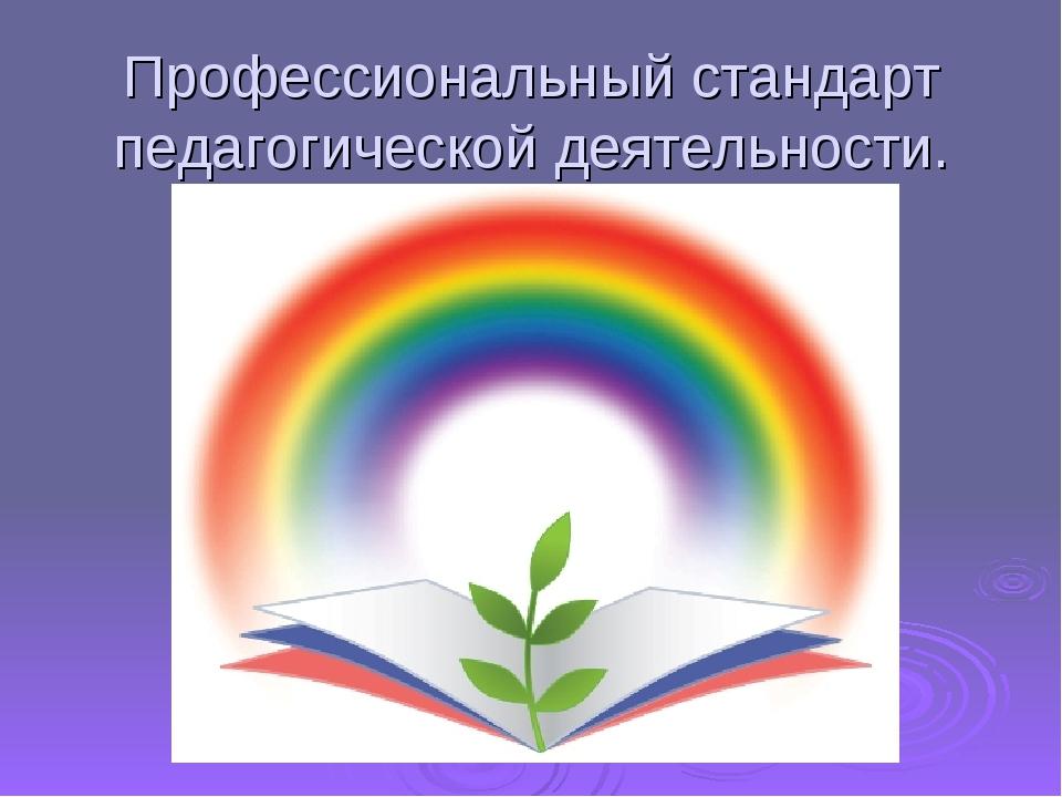Профессиональный стандарт педагогической деятельности.