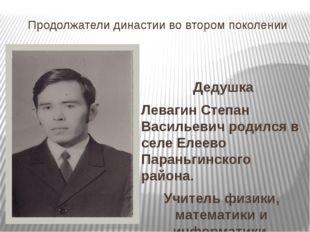 Продолжатели династии во втором поколении Дедушка Левагин Степан Васильевич р