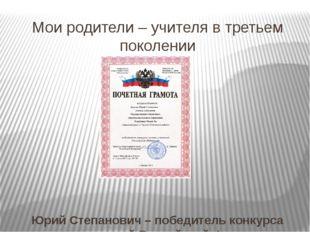 Мои родители – учителя в третьем поколении Юрий Степанович – победитель конку