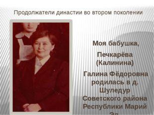 Продолжатели династии во втором поколении Моя бабушка, Печкарёва (Калинина) Г