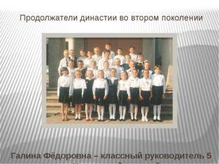 Продолжатели династии во втором поколении Галина Фёдоровна – классный руковод