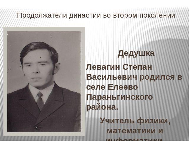 Продолжатели династии во втором поколении Дедушка Левагин Степан Васильевич р...