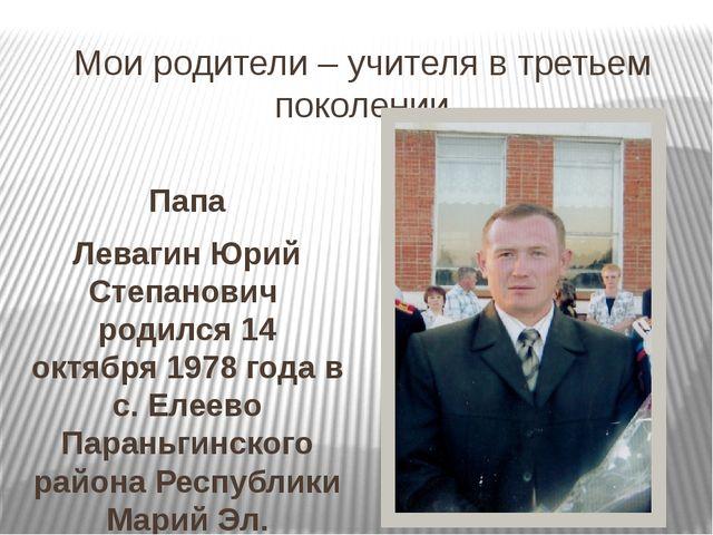 Мои родители – учителя в третьем поколении Папа Левагин Юрий Степанович родил...
