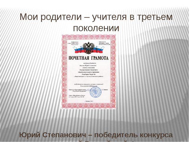 Мои родители – учителя в третьем поколении Юрий Степанович – победитель конку...