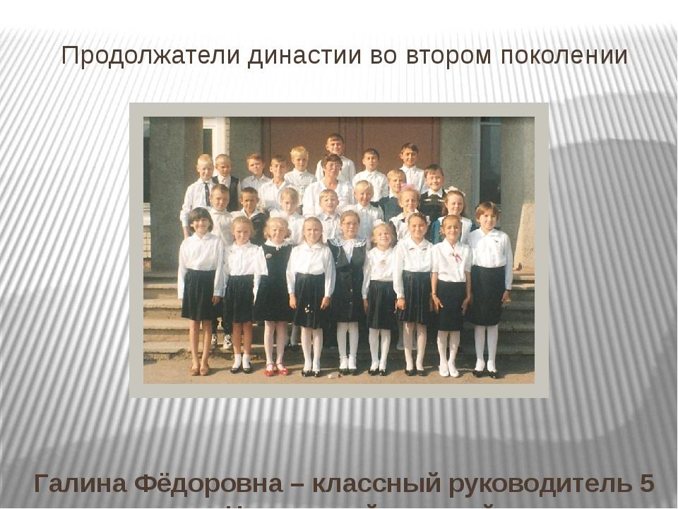 Продолжатели династии во втором поколении Галина Фёдоровна – классный руковод...