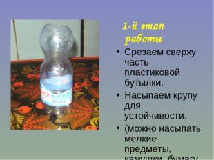 1-й этап работы Срезаем сверху часть пластиковой бутылки. Насыпаем крупу для