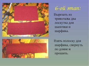 6-ой этап: Вырезать из трикотажа два лоскутка для шапочки и шарфика. Взять по