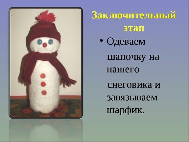 Заключительный этап Одеваем шапочку на нашего снеговика и завязываем шарфик.