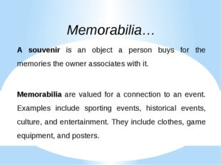 Memorabilia… A souvenir is an object a person buys for the memories the owner
