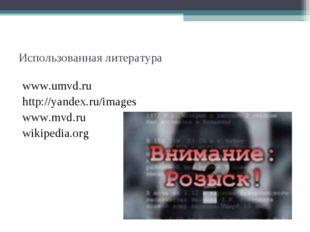 Использованная литература www.umvd.ru http://yandex.ru/images www.mvd.ru wiki