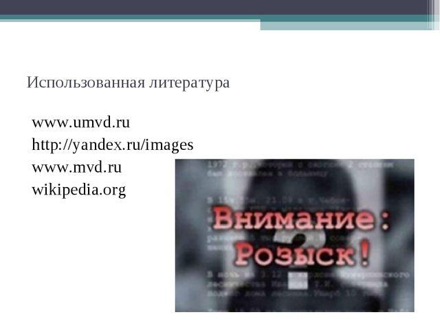 Использованная литература www.umvd.ru http://yandex.ru/images www.mvd.ru wiki...