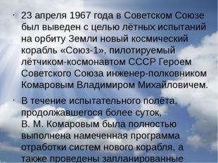 23 апреля 1967 года в Советском Союзе был выведен с целью лётных испытаний на