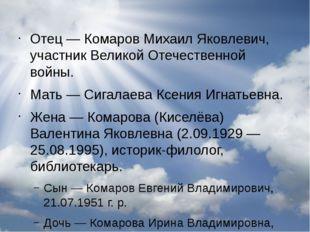 Отец— Комаров Михаил Яковлевич, участникВеликой Отечественной войны. Мать—