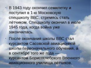 В1943 годуокончил семилетку и поступил в 1-ю Московскую спецшколуВВС, стре