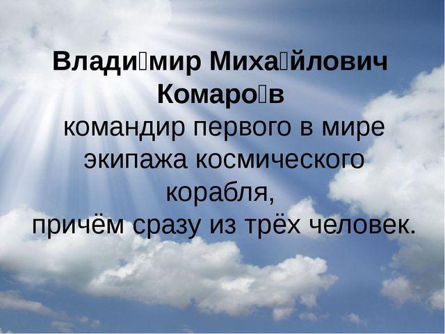 Влади́мир Миха́йлович Комаро́в командир первого в мире экипажа космического...