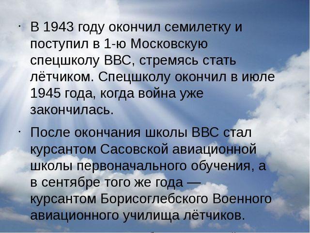 В1943 годуокончил семилетку и поступил в 1-ю Московскую спецшколуВВС, стре...