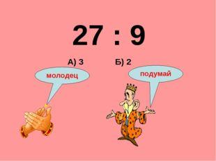 27 : 9 Б) 2 А) 3 подумай молодец