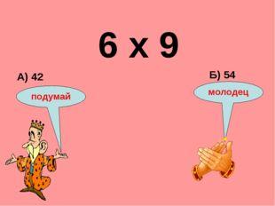 6 х 9 А) 42 Б) 54 подумай молодец
