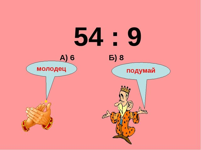 54 : 9 Б) 8 А) 6 подумай молодец