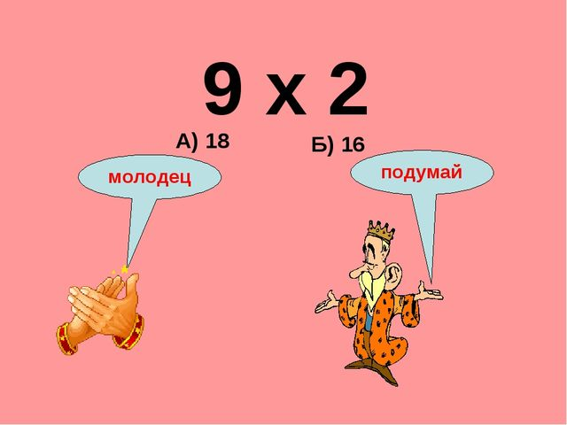 9 х 2 Б) 16 А) 18 подумай молодец