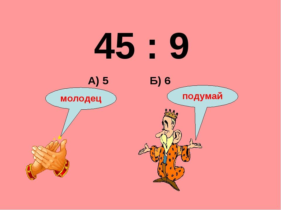 45 : 9 Б) 6 А) 5 подумай молодец