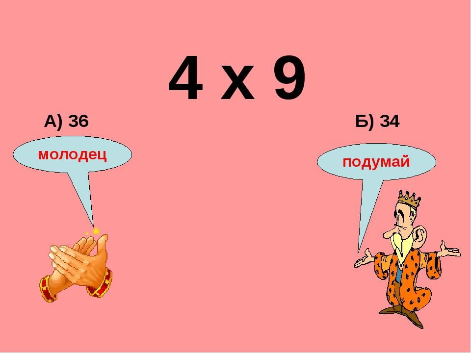 4 х 9 Б) 34 А) 36 подумай молодец