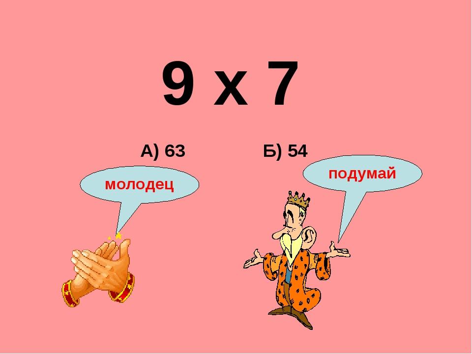 9 х 7 Б) 54 А) 63 подумай молодец