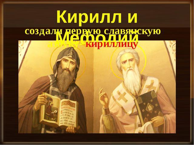 Кирилл и Мефодий создали первую славянскую азбуку- кириллицу