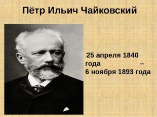 Пётр Ильич Чайковский 25 апреля 1840 года – 6 ноября 1893 года