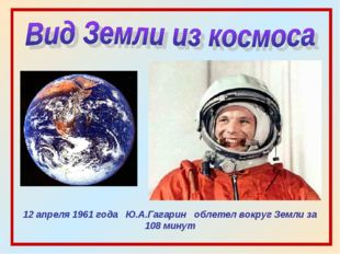 12 апреля 1961 года Ю.А.Гагарин облетел вокруг Земли за 108 минут