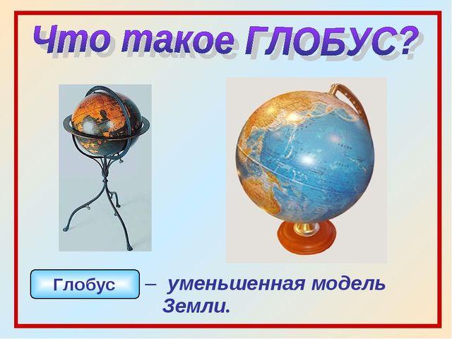 – уменьшенная модель Земли. Глобус