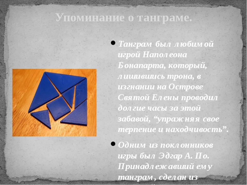 Упоминание о танграме. Танграм был любимой игрой Наполеона Бонапарта, который...