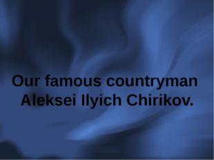 Our famous countryman Aleksei Ilyich Chirikov.