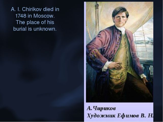 A. I. Chirikov died in 1748 in Moscow. The place of his burial is unknown.
