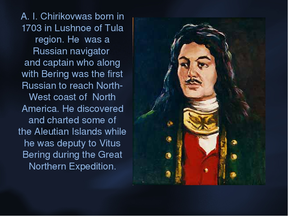 A. I. Chirikovwas born in 1703 in Lushnoe of Tula region. He was a Russian na...