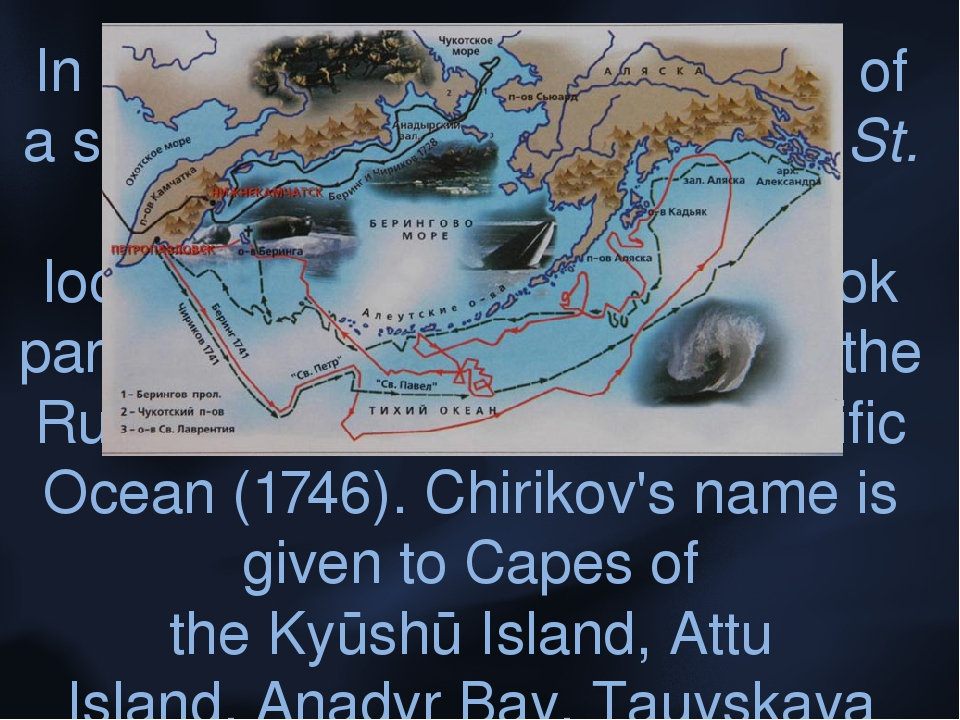 In 1742, Chirikov was in charge of a search party for Bering's ship St. Peter...