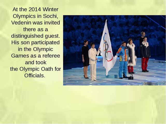 At the 2014 Winter Olympics in Sochi, Vedenin was invited there as a distingu...