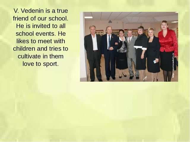 V. Vedenin is a true friend of our school. He is invited to all school events...